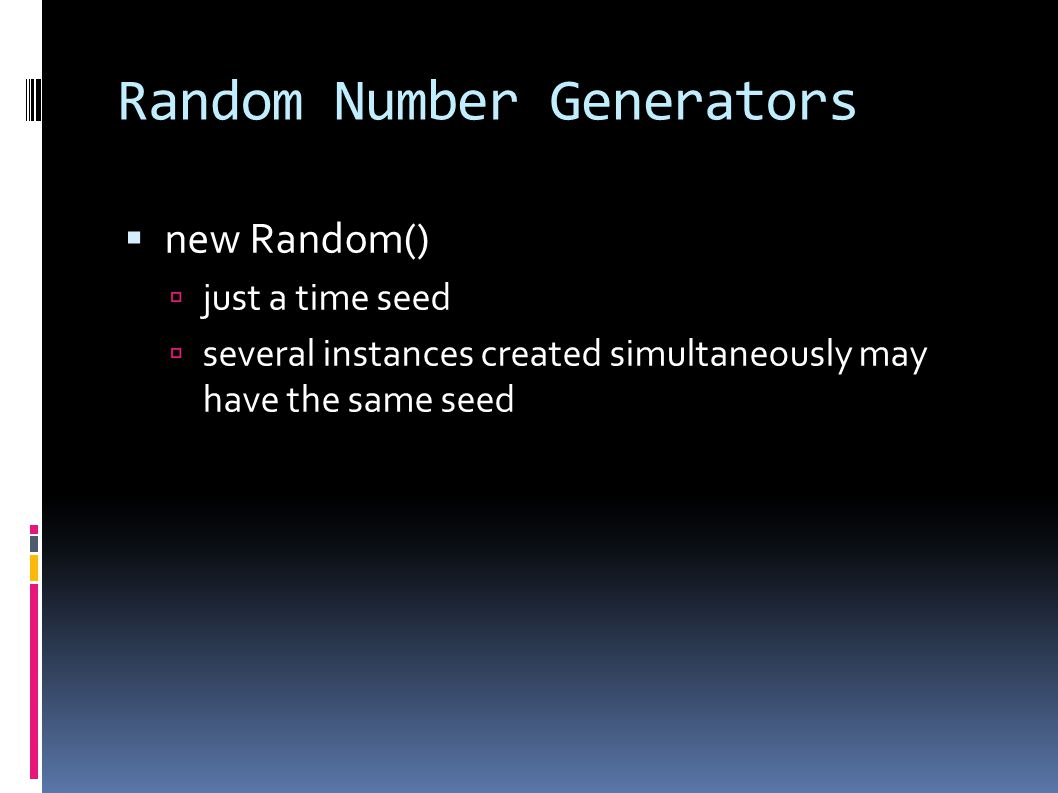 Random Number Generators  new Random()  just a time seed  several instances created simultaneously may have the same seed