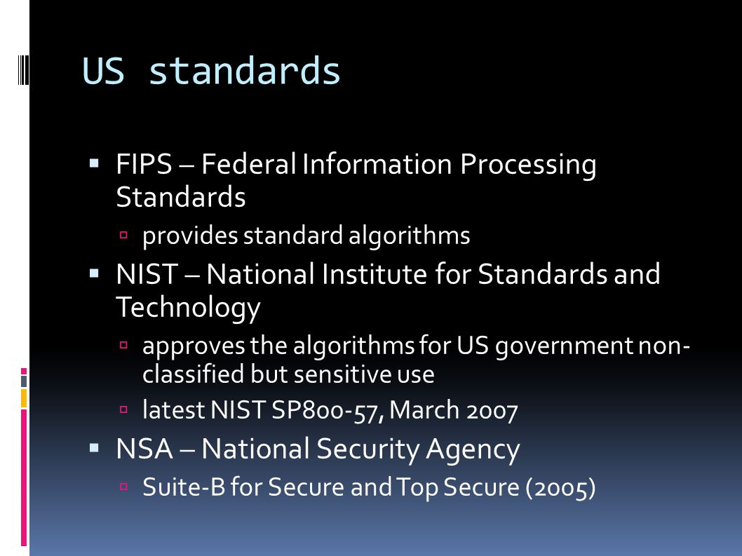 US standards  FIPS – Federal Information Processing Standards  provides standard algorithms  NIST – National Institute for Standards and Technology  approves the algorithms for US government non- classified but sensitive use  latest NIST SP800-57, March 2007  NSA – National Security Agency  Suite-B for Secure and Top Secure (2005)