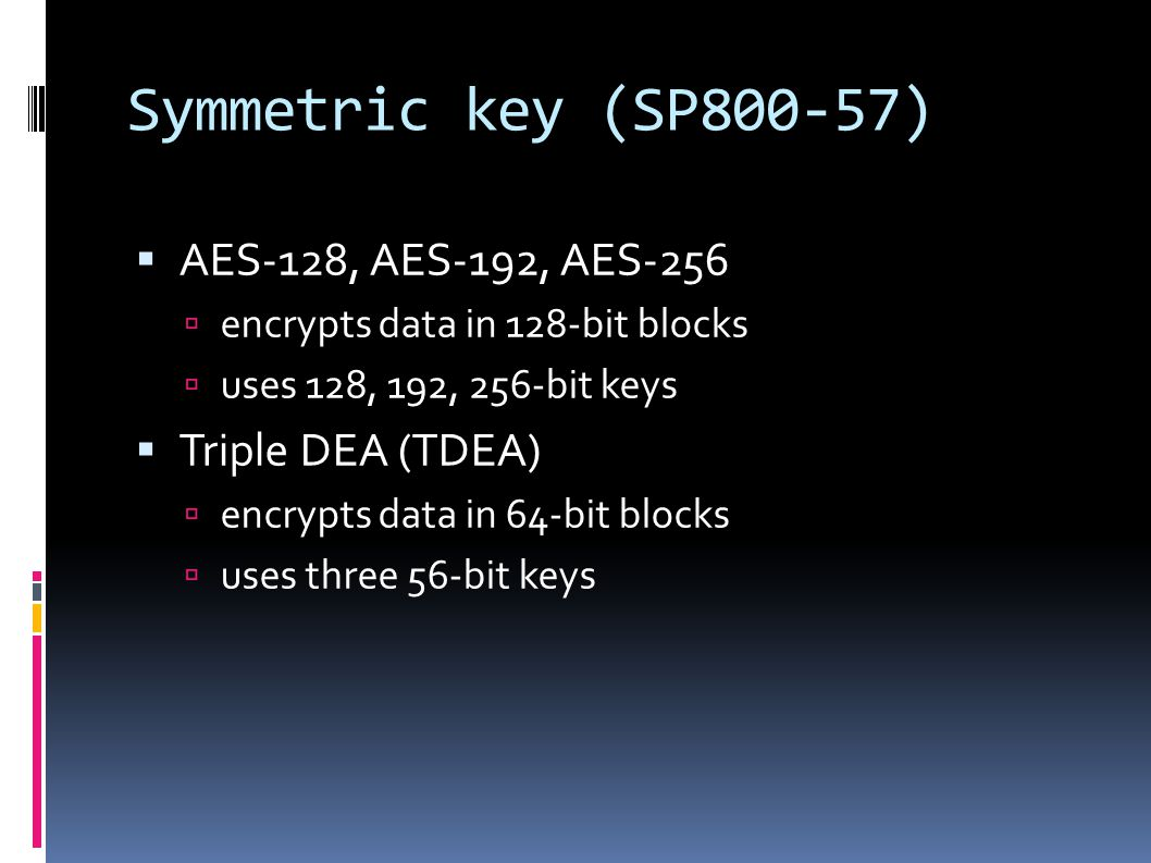 Symmetric key (SP800-57)  AES-128, AES-192, AES-256  encrypts data in 128-bit blocks  uses 128, 192, 256-bit keys  Triple DEA (TDEA)  encrypts data in 64-bit blocks  uses three 56-bit keys