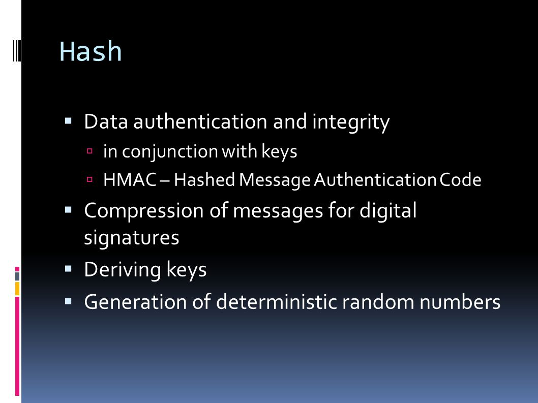  Data authentication and integrity  in conjunction with keys  HMAC – Hashed Message Authentication Code  Compression of messages for digital signatures  Deriving keys  Generation of deterministic random numbers