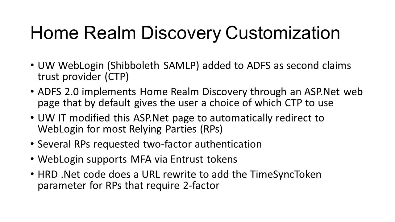 Home Realm Discovery Customization UW WebLogin (Shibboleth SAMLP) added to ADFS as second claims trust provider (CTP) ADFS 2.0 implements Home Realm Discovery through an ASP.Net web page that by default gives the user a choice of which CTP to use UW IT modified this ASP.Net page to automatically redirect to WebLogin for most Relying Parties (RPs) Several RPs requested two-factor authentication WebLogin supports MFA via Entrust tokens HRD.Net code does a URL rewrite to add the TimeSyncToken parameter for RPs that require 2-factor
