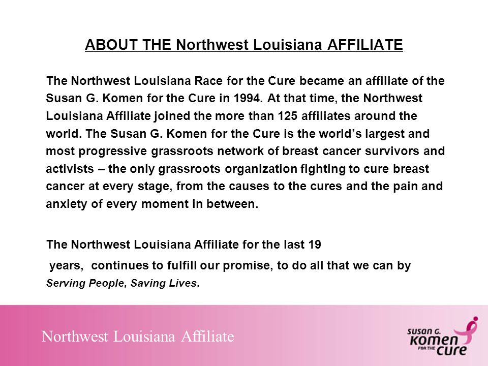 Northwest Louisiana Affiliate ABOUT THE Northwest Louisiana AFFILIATE The Northwest Louisiana Race for the Cure became an affiliate of the Susan G.