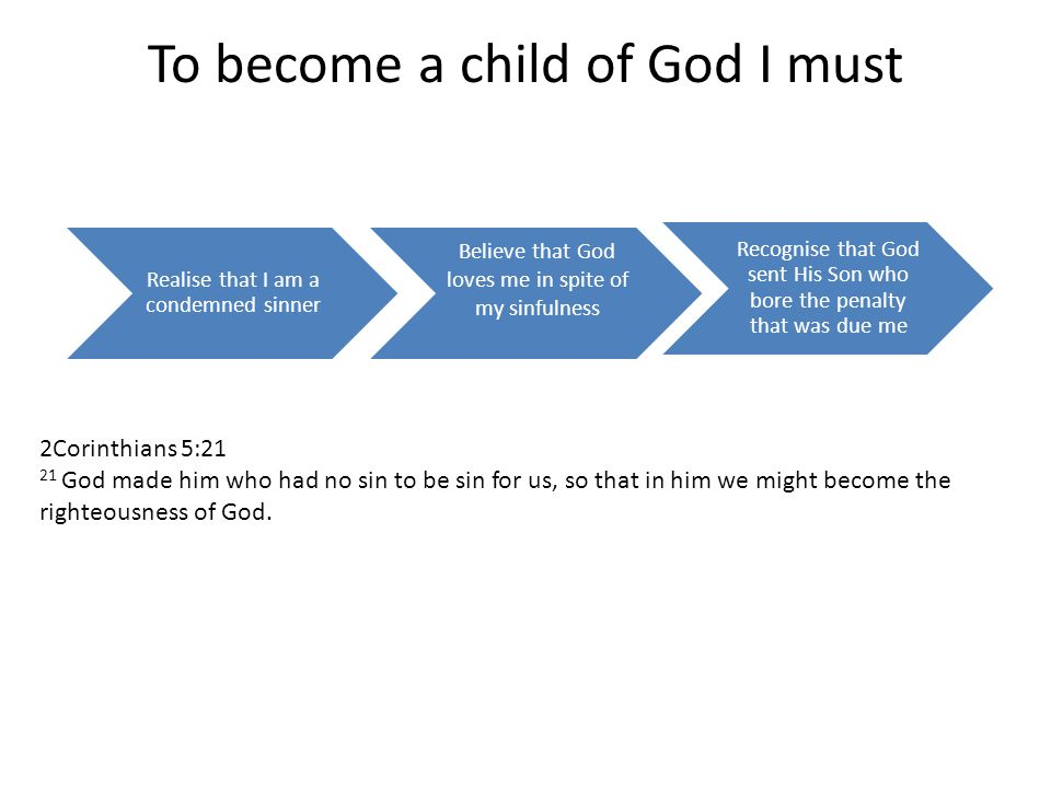 To become a child of God I must Realise that I am a condemned sinner Believe that God loves me in spite of my sinfulness Recognise that God sent His Son who bore the penalty that was due me 2Corinthians 5:21 21 God made him who had no sin to be sin for us, so that in him we might become the righteousness of God.