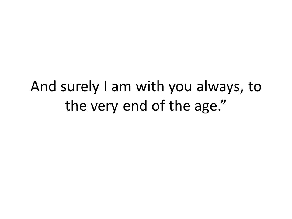 And surely I am with you always, to the very end of the age.