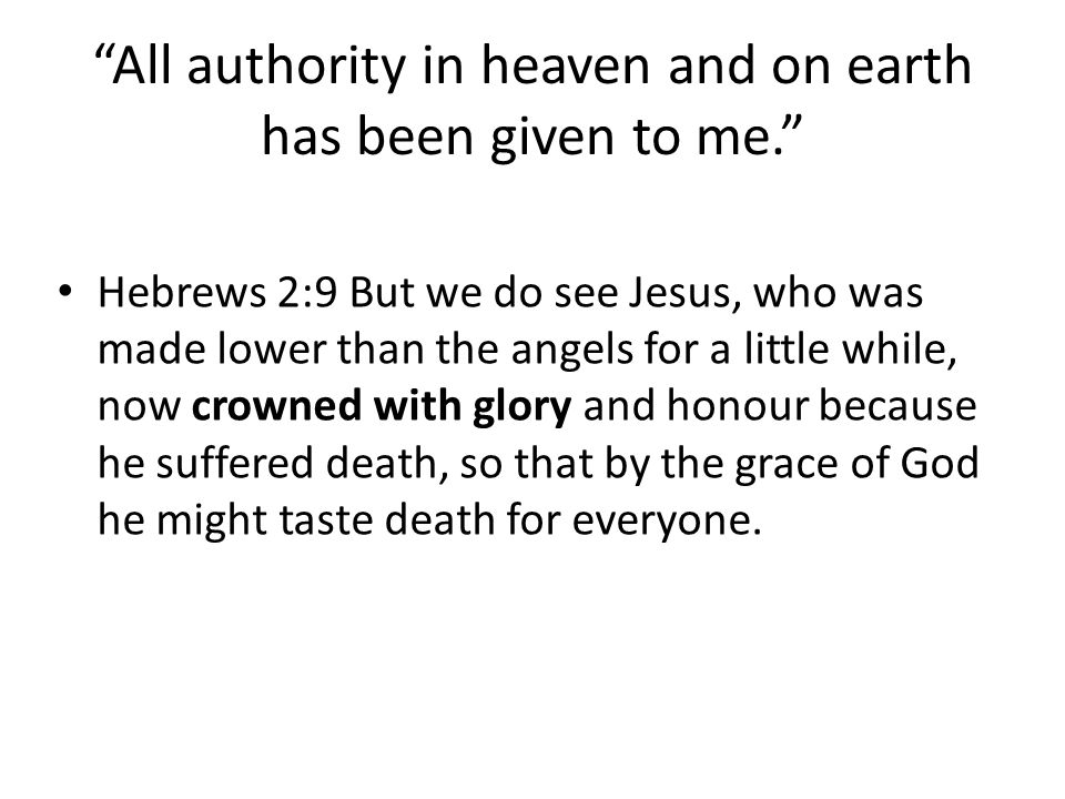 All authority in heaven and on earth has been given to me. Hebrews 2:9 But we do see Jesus, who was made lower than the angels for a little while, now crowned with glory and honour because he suffered death, so that by the grace of God he might taste death for everyone.