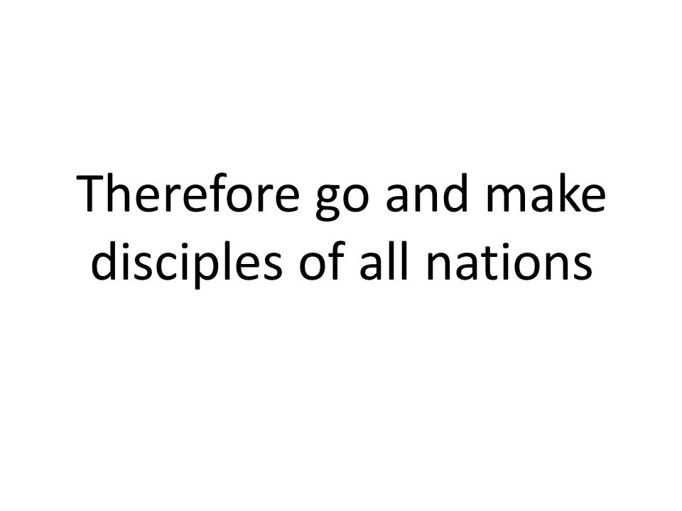 Therefore go and make disciples of all nations