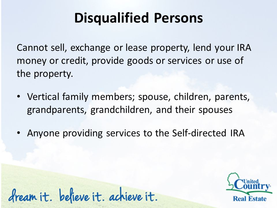 Disqualified Persons Cannot sell, exchange or lease property, lend your IRA money or credit, provide goods or services or use of the property.