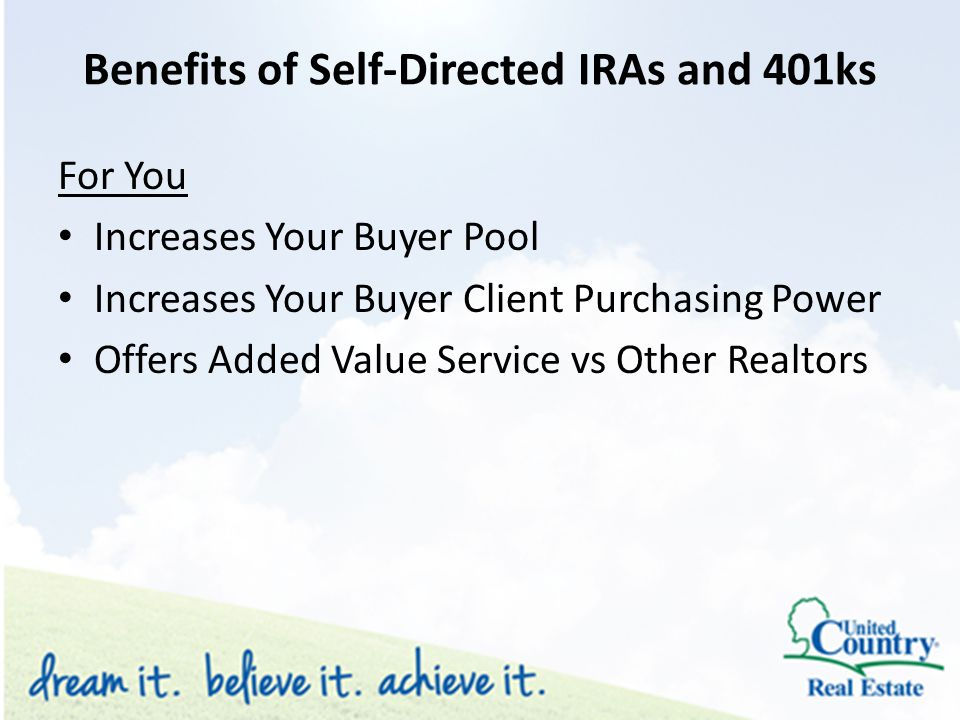 Benefits of Self-Directed IRAs and 401ks For You Increases Your Buyer Pool Increases Your Buyer Client Purchasing Power Offers Added Value Service vs Other Realtors