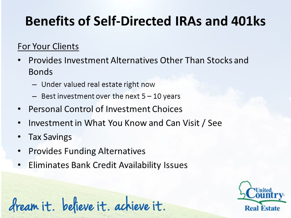 Benefits of Self-Directed IRAs and 401ks For Your Clients Provides Investment Alternatives Other Than Stocks and Bonds – Under valued real estate right now – Best investment over the next 5 – 10 years Personal Control of Investment Choices Investment in What You Know and Can Visit / See Tax Savings Provides Funding Alternatives Eliminates Bank Credit Availability Issues