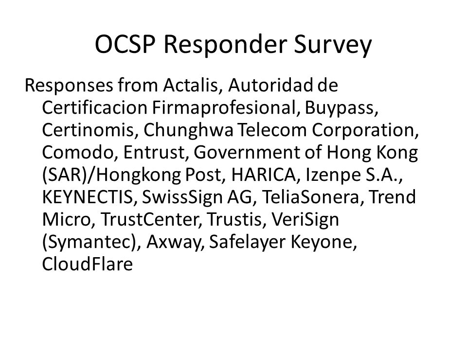 OCSP Responder Survey Responses from Actalis, Autoridad de Certificacion Firmaprofesional, Buypass, Certinomis, Chunghwa Telecom Corporation, Comodo, Entrust, Government of Hong Kong (SAR)/Hongkong Post, HARICA, Izenpe S.A., KEYNECTIS, SwissSign AG, TeliaSonera, Trend Micro, TrustCenter, Trustis, VeriSign (Symantec), Axway, Safelayer Keyone, CloudFlare