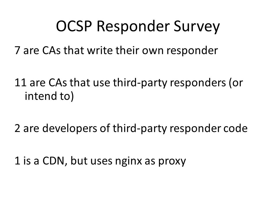 OCSP Responder Survey 7 are CAs that write their own responder 11 are CAs that use third-party responders (or intend to) 2 are developers of third-party responder code 1 is a CDN, but uses nginx as proxy