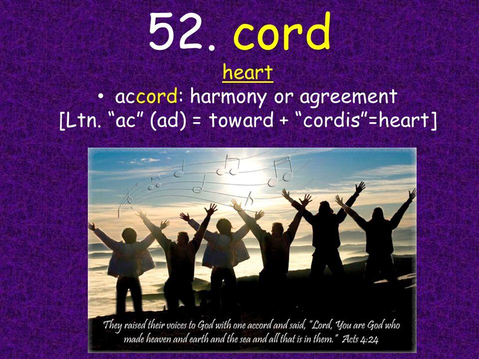 52. cord heart accord: harmony or agreement [Ltn. ac (ad) = toward + cordis =heart]