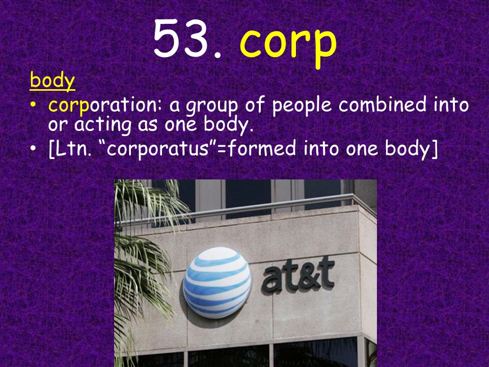 """53. corp body corporation: a group of people combined into or acting as one body. [Ltn. """"corporatus""""=formed into one body]"""