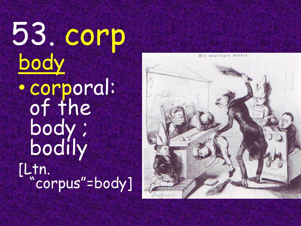 53. corp body corporal: of the body ; bodily [Ltn. corpus =body]