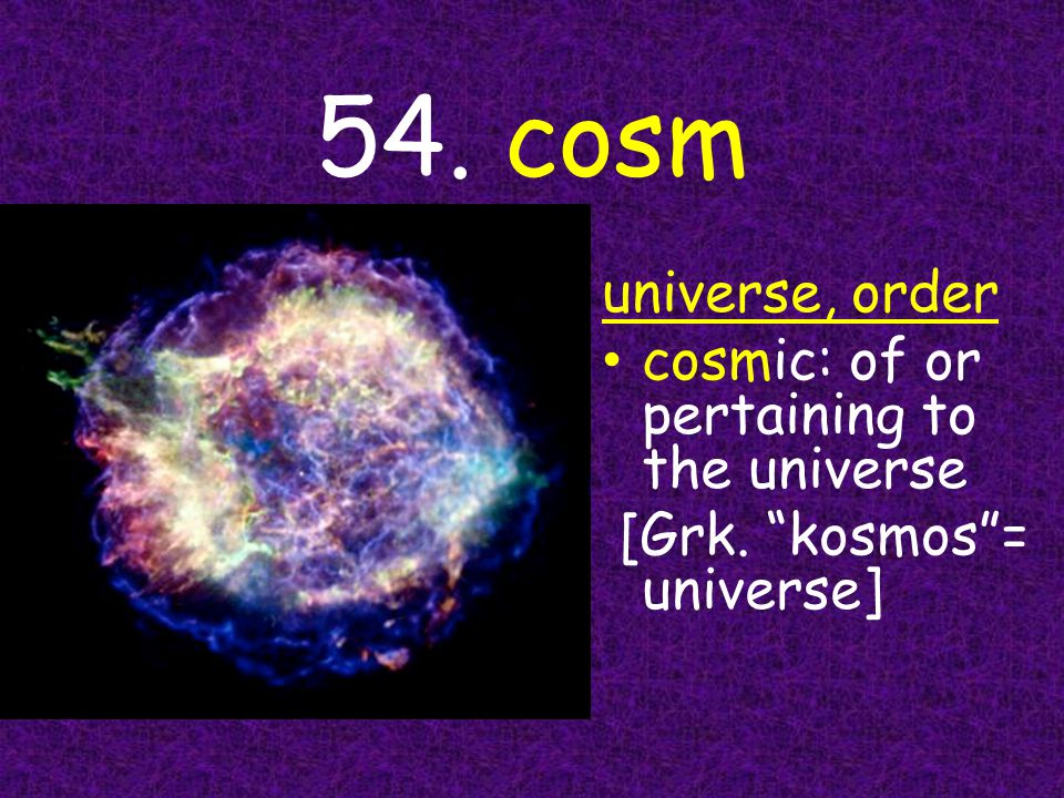 """54. cosm universe, order cosmic: of or pertaining to the universe [Grk. """"kosmos""""= universe]"""