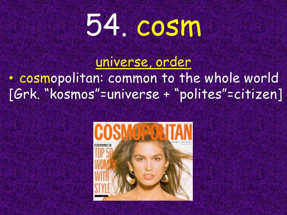 "54. cosm universe, order cosmopolitan: common to the whole world [Grk. ""kosmos""=universe + ""polites""=citizen]"