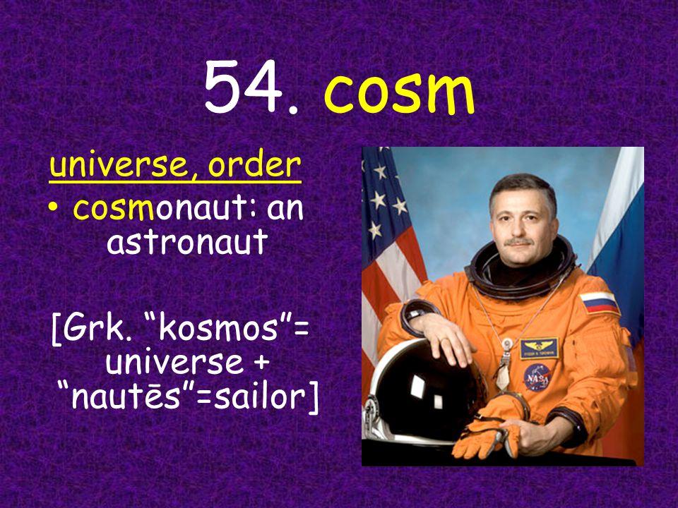 54. cosm universe, order cosmonaut: an astronaut [Grk. kosmos = universe + nautēs =sailor]