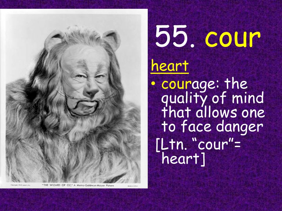 55. cour heart courage: the quality of mind that allows one to face danger [Ltn. cour = heart]
