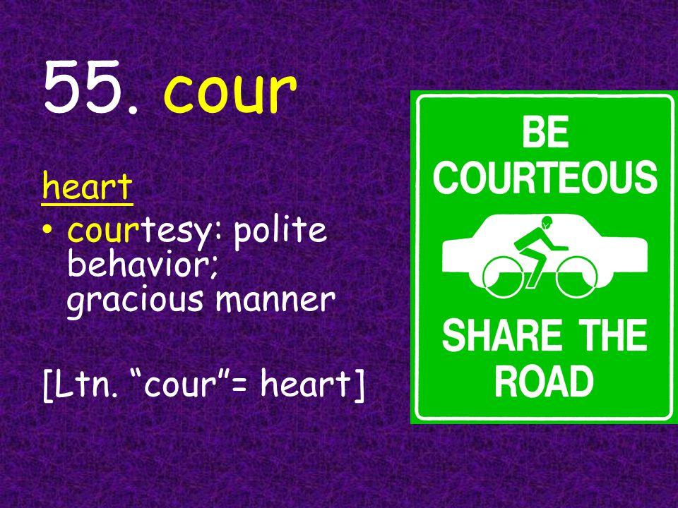 55. cour heart courtesy: polite behavior; gracious manner [Ltn. cour = heart]
