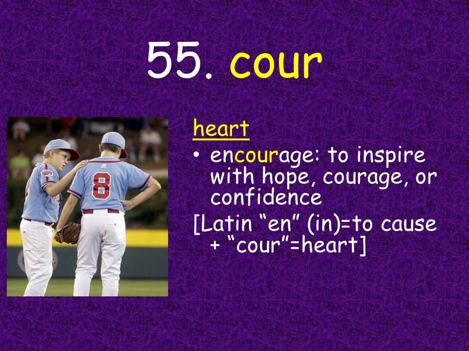 """55. cour heart encourage: to inspire with hope, courage, or confidence [Latin """"en"""" (in)=to cause + """"cour""""=heart]"""