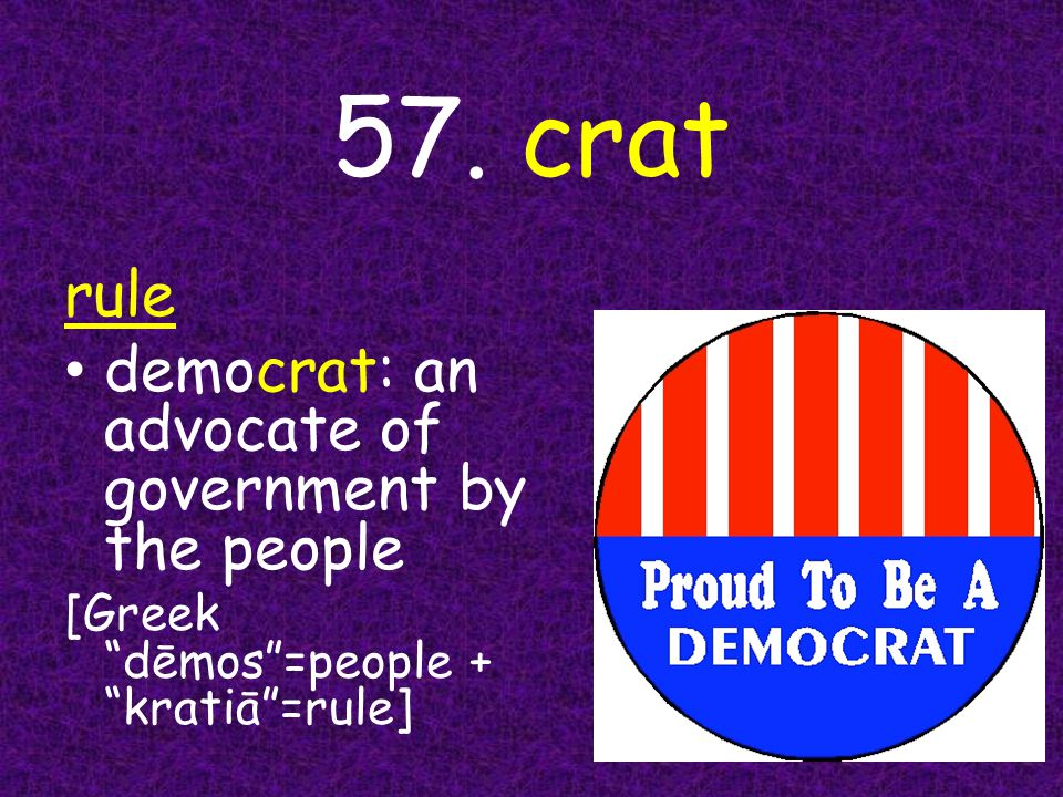 """57. crat rule democrat: an advocate of government by the people [Greek """"dēmos""""=people + """"kratiā""""=rule]"""