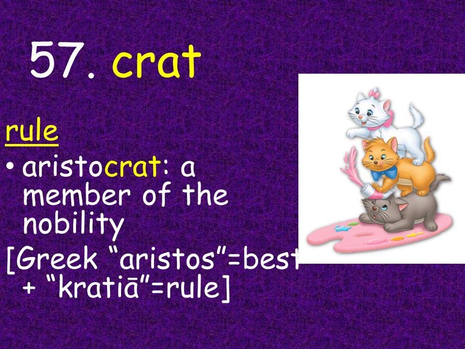 57. crat rule aristocrat: a member of the nobility [Greek aristos =best + kratiā =rule]
