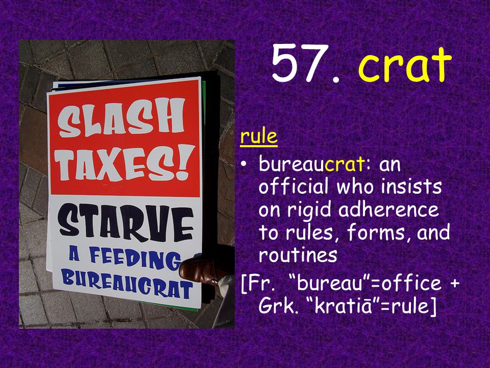 """57. crat rule bureaucrat: an official who insists on rigid adherence to rules, forms, and routines [Fr. """"bureau""""=office + Grk. """"kratiā""""=rule]"""