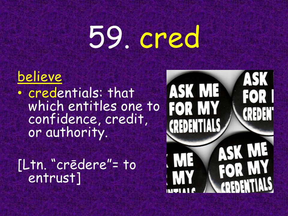 59. cred believe credentials: that which entitles one to confidence, credit, or authority.