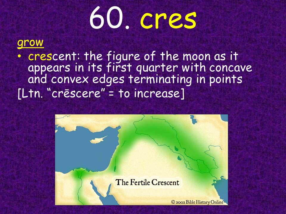 """60. cres grow crescent: the figure of the moon as it appears in its first quarter with concave and convex edges terminating in points [Ltn. """"crēscere"""""""