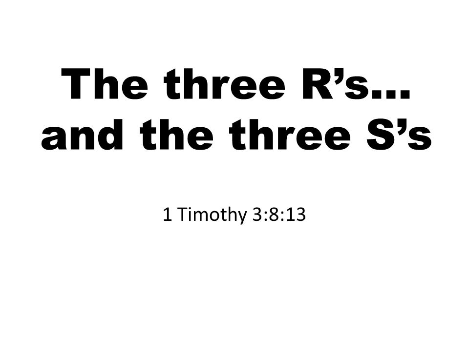 The three R's… and the three S's 1 Timothy 3:8:13