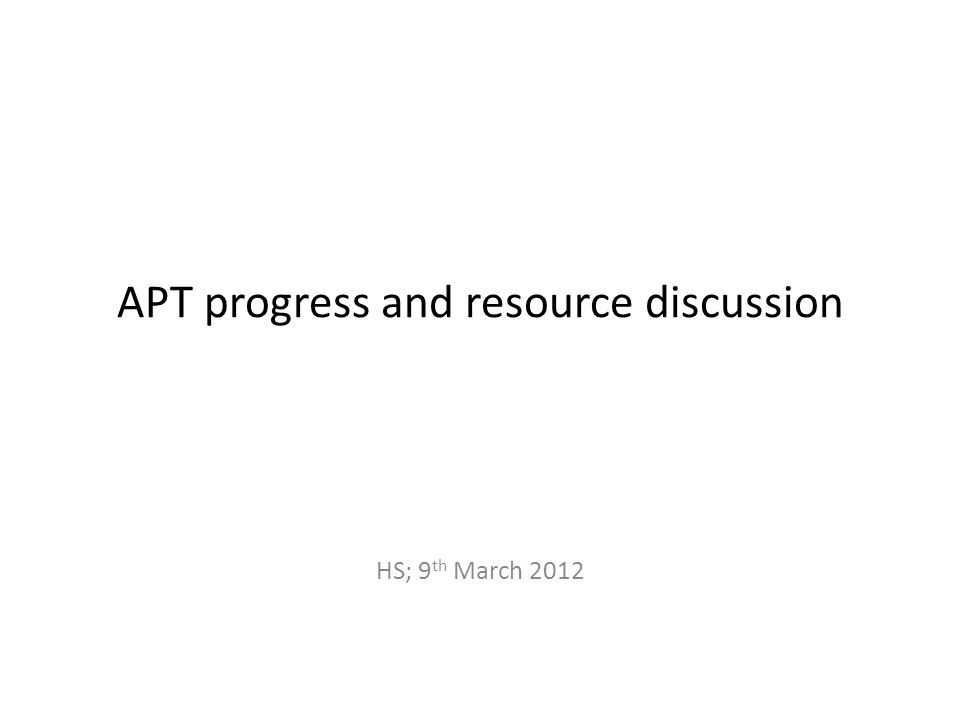APT progress and resource discussion HS; 9 th March 2012