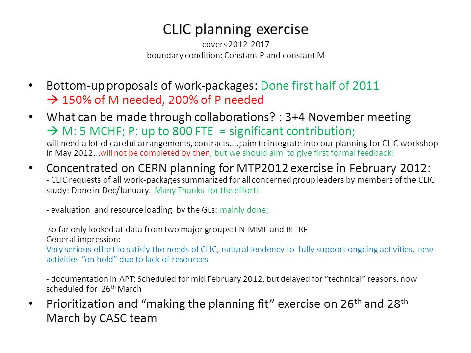 CLIC planning exercise covers 2012-2017 boundary condition: Constant P and constant M Bottom-up proposals of work-packages: Done first half of 2011  150% of M needed, 200% of P needed What can be made through collaborations.