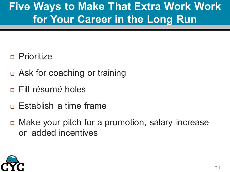 Five Ways to Make That Extra Work Work for Your Career in the Long Run  Prioritize  Ask for coaching or training  Fill résumé holes  Establish a time frame  Make your pitch for a promotion, salary increase or added incentives 21