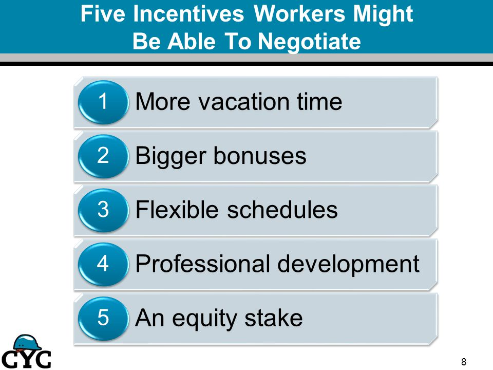 Five Incentives Workers Might Be Able To Negotiate More vacation time 1 Bigger bonuses 2 Flexible schedules 3 Professional development 4 An equity stake 5 8