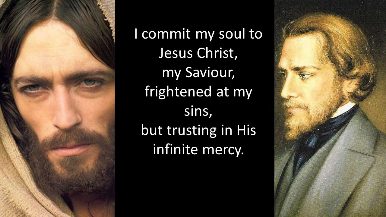 I commit my soul to Jesus Christ, my Saviour, frightened at my sins, but trusting in His infinite mercy.