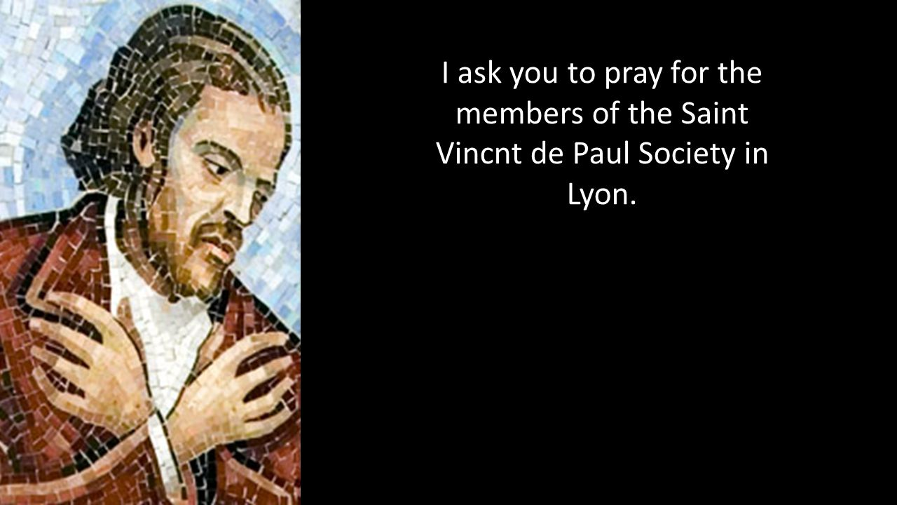 I ask you to pray for the members of the Saint Vincnt de Paul Society in Lyon.