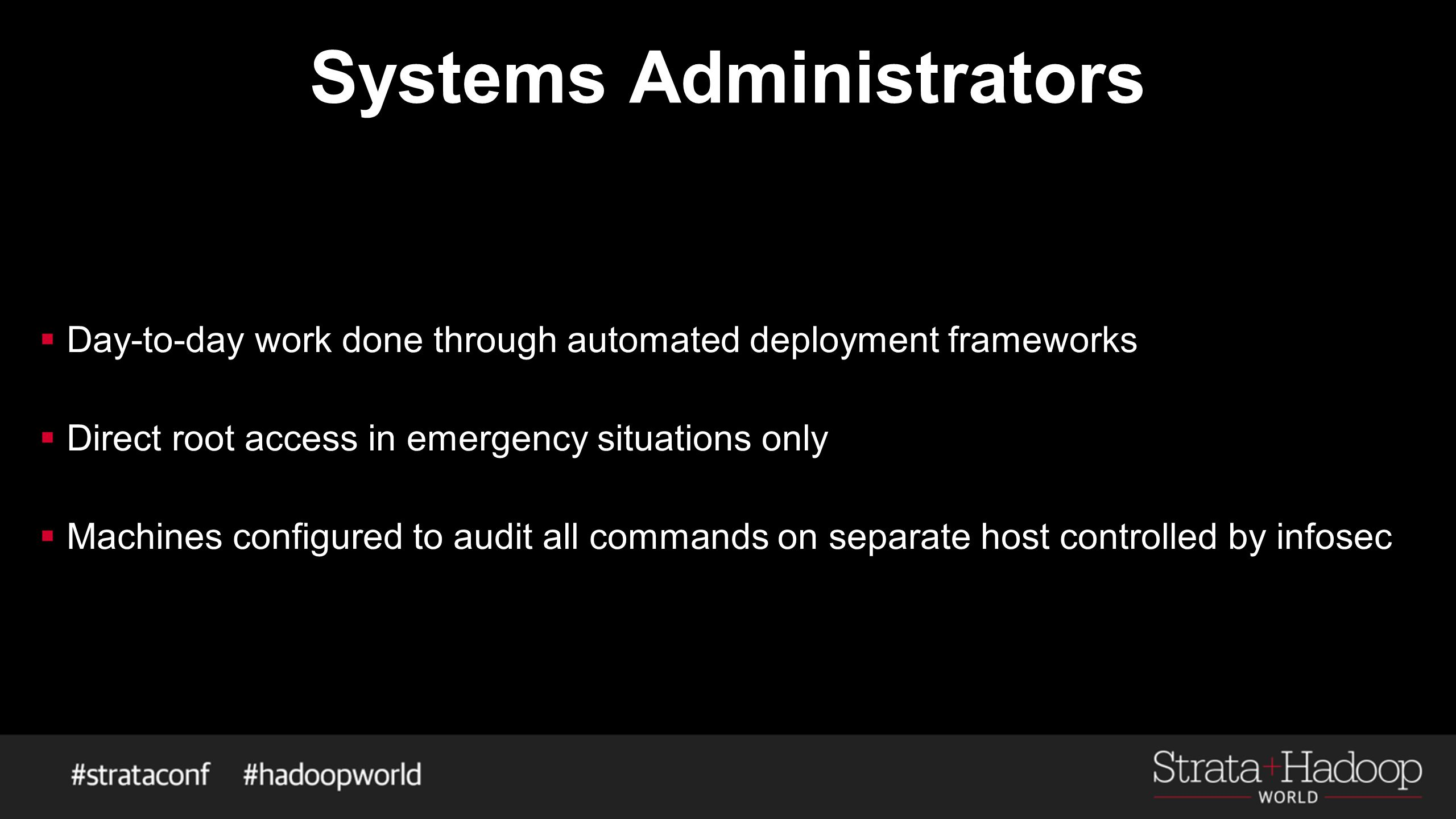 Systems Administrators  Day-to-day work done through automated deployment frameworks  Direct root access in emergency situations only  Machines configured to audit all commands on separate host controlled by infosec