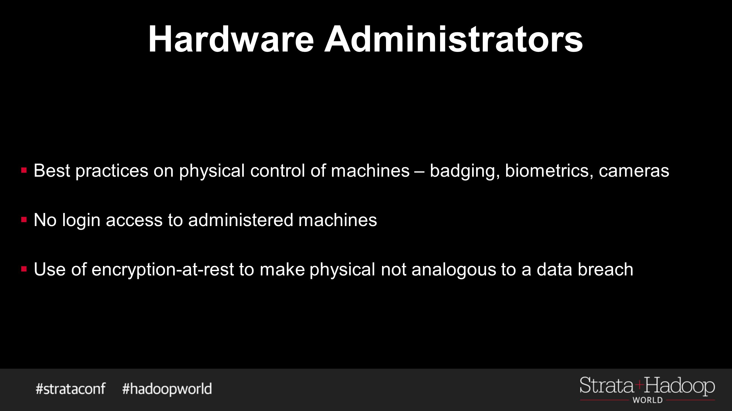 Hardware Administrators  Best practices on physical control of machines – badging, biometrics, cameras  No login access to administered machines  U