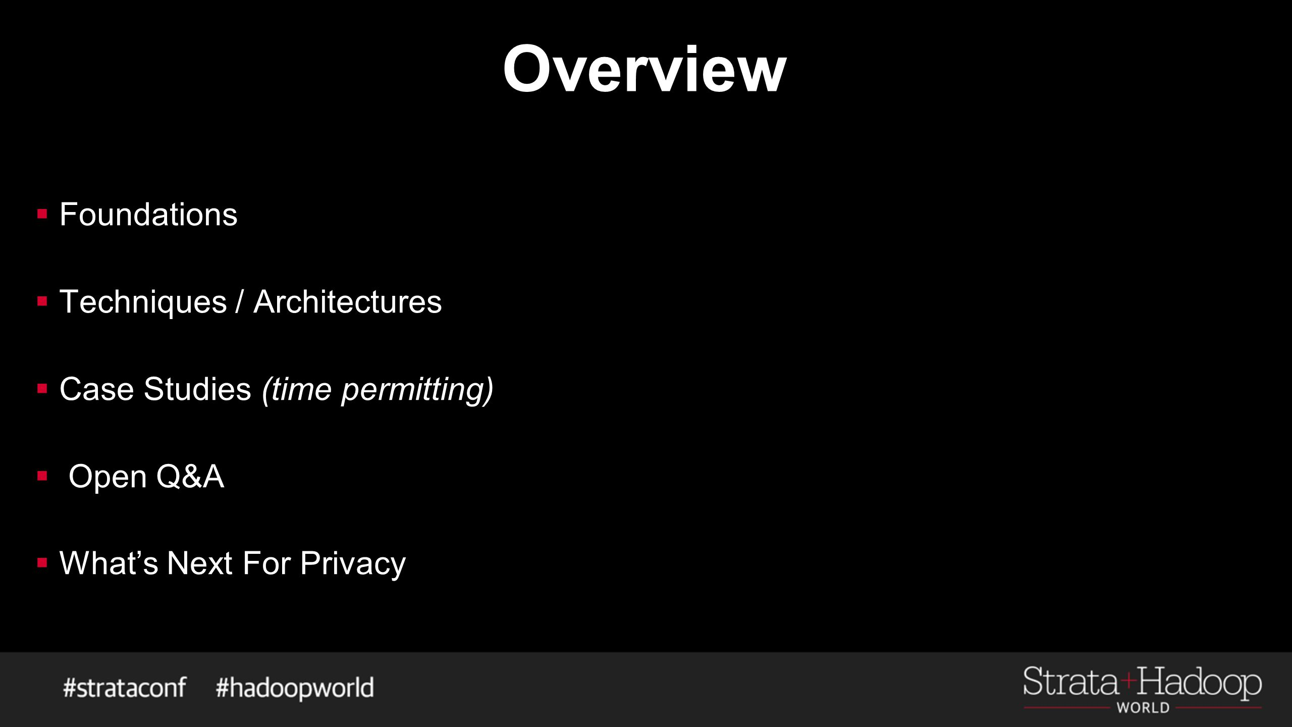 Overview  Foundations  Techniques / Architectures  Case Studies (time permitting)  Open Q&A  What's Next For Privacy