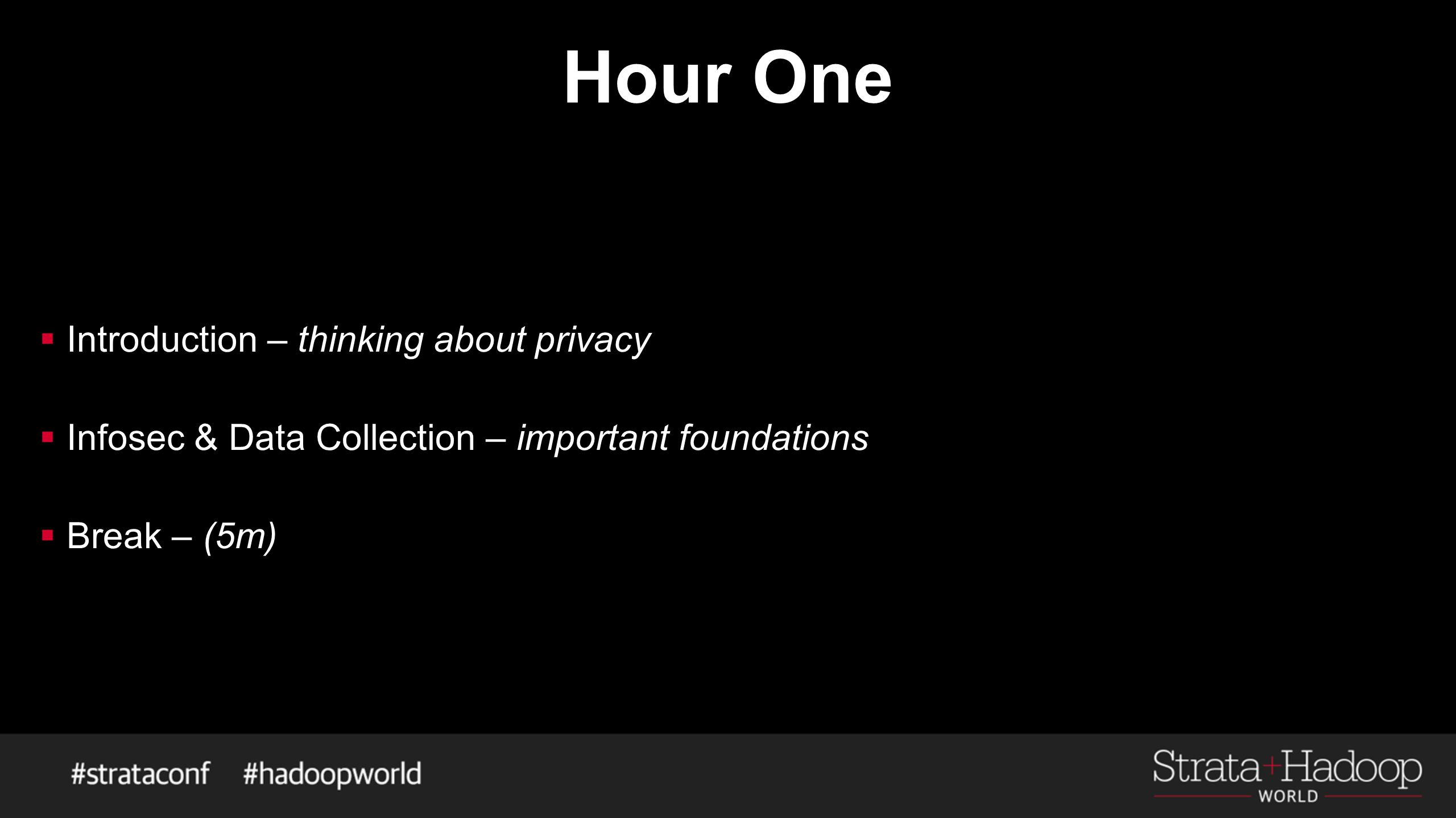 Hour One  Introduction – thinking about privacy  Infosec & Data Collection – important foundations  Break – (5m)