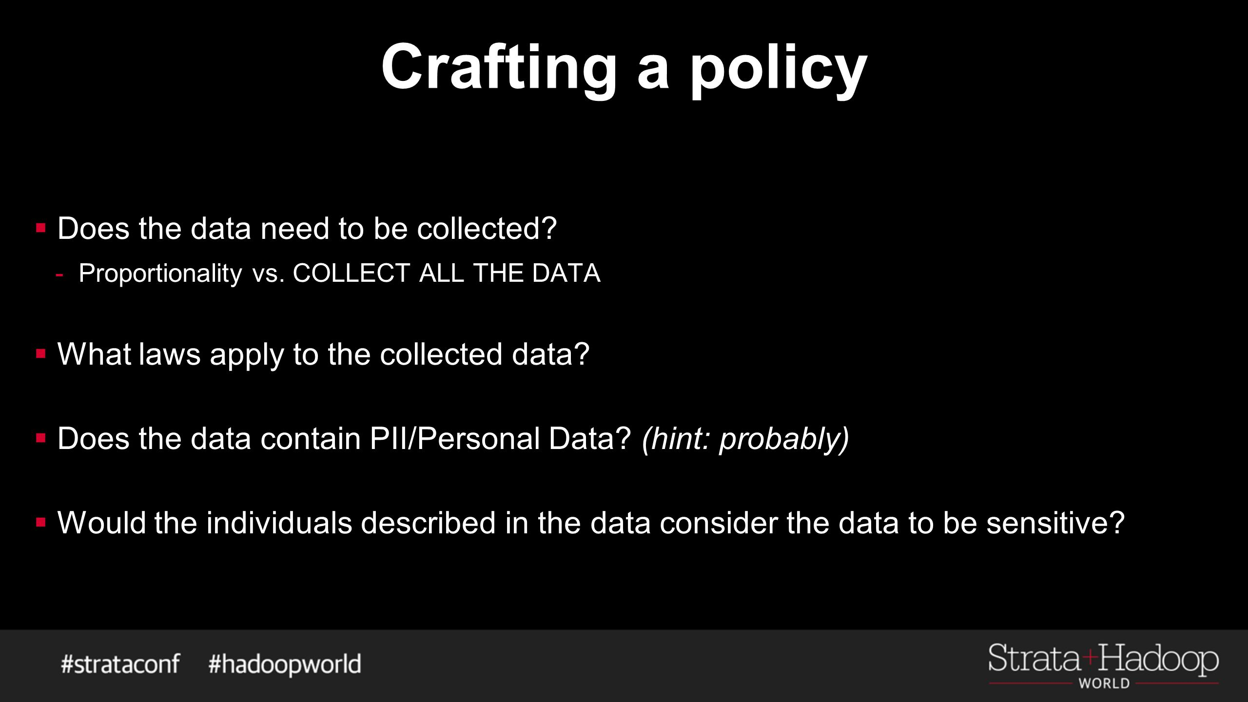 Crafting a policy  Does the data need to be collected? -Proportionality vs. COLLECT ALL THE DATA  What laws apply to the collected data?  Does the
