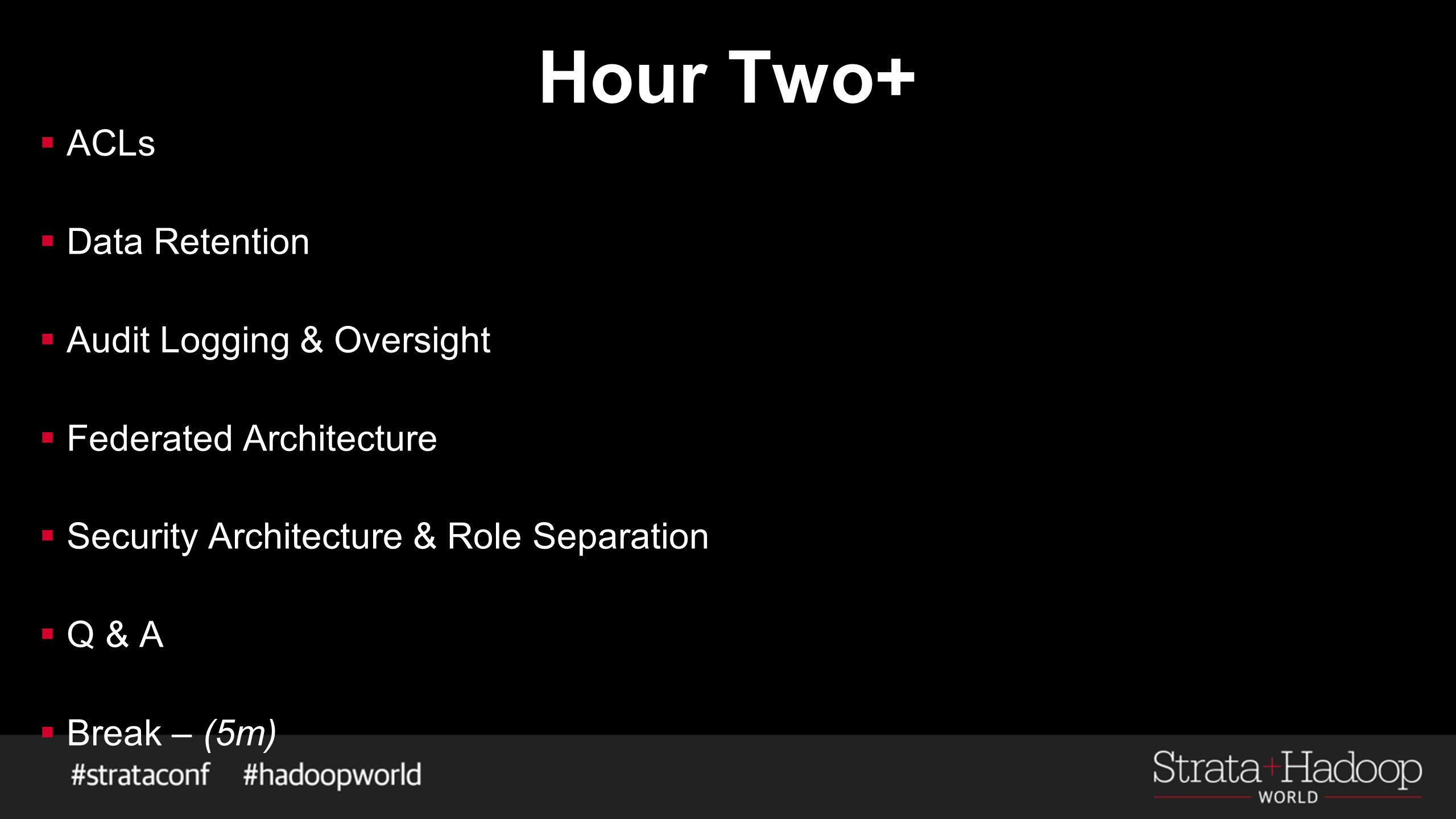 Hour Two+  ACLs  Data Retention  Audit Logging & Oversight  Federated Architecture  Security Architecture & Role Separation  Q & A  Break – (5m
