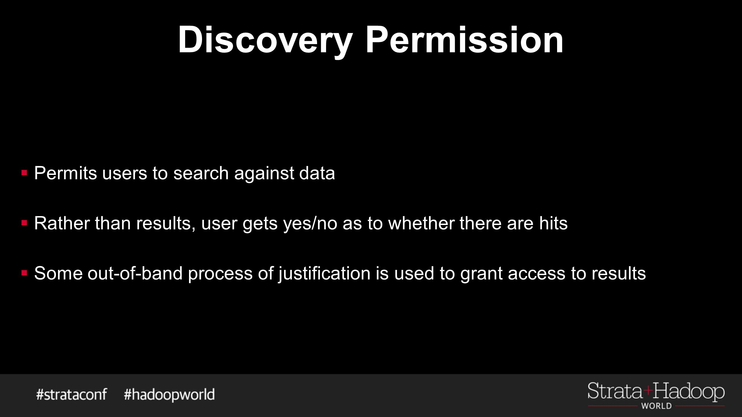 Discovery Permission  Permits users to search against data  Rather than results, user gets yes/no as to whether there are hits  Some out-of-band process of justification is used to grant access to results