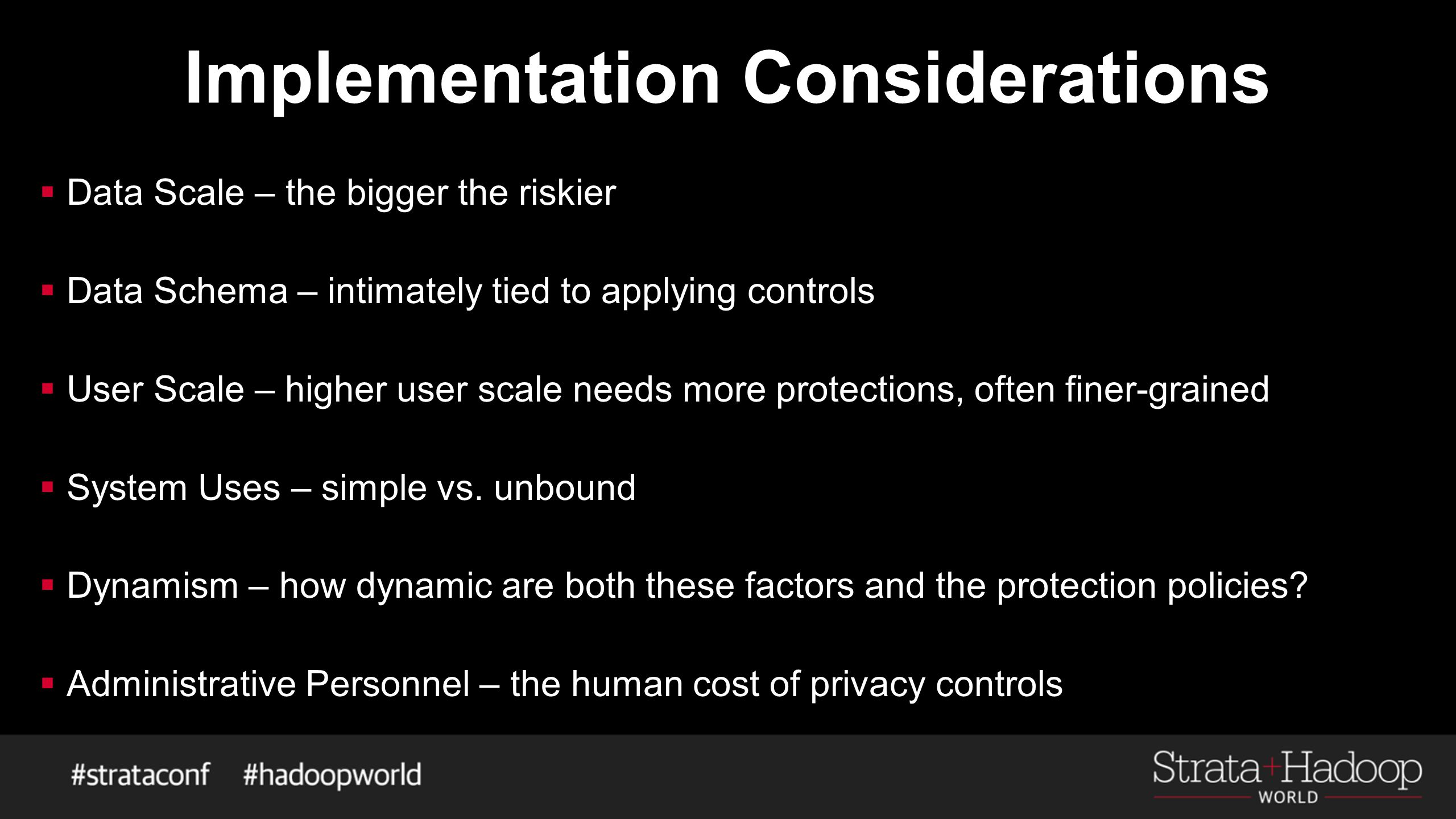 Implementation Considerations  Data Scale – the bigger the riskier  Data Schema – intimately tied to applying controls  User Scale – higher user scale needs more protections, often finer-grained  System Uses – simple vs.
