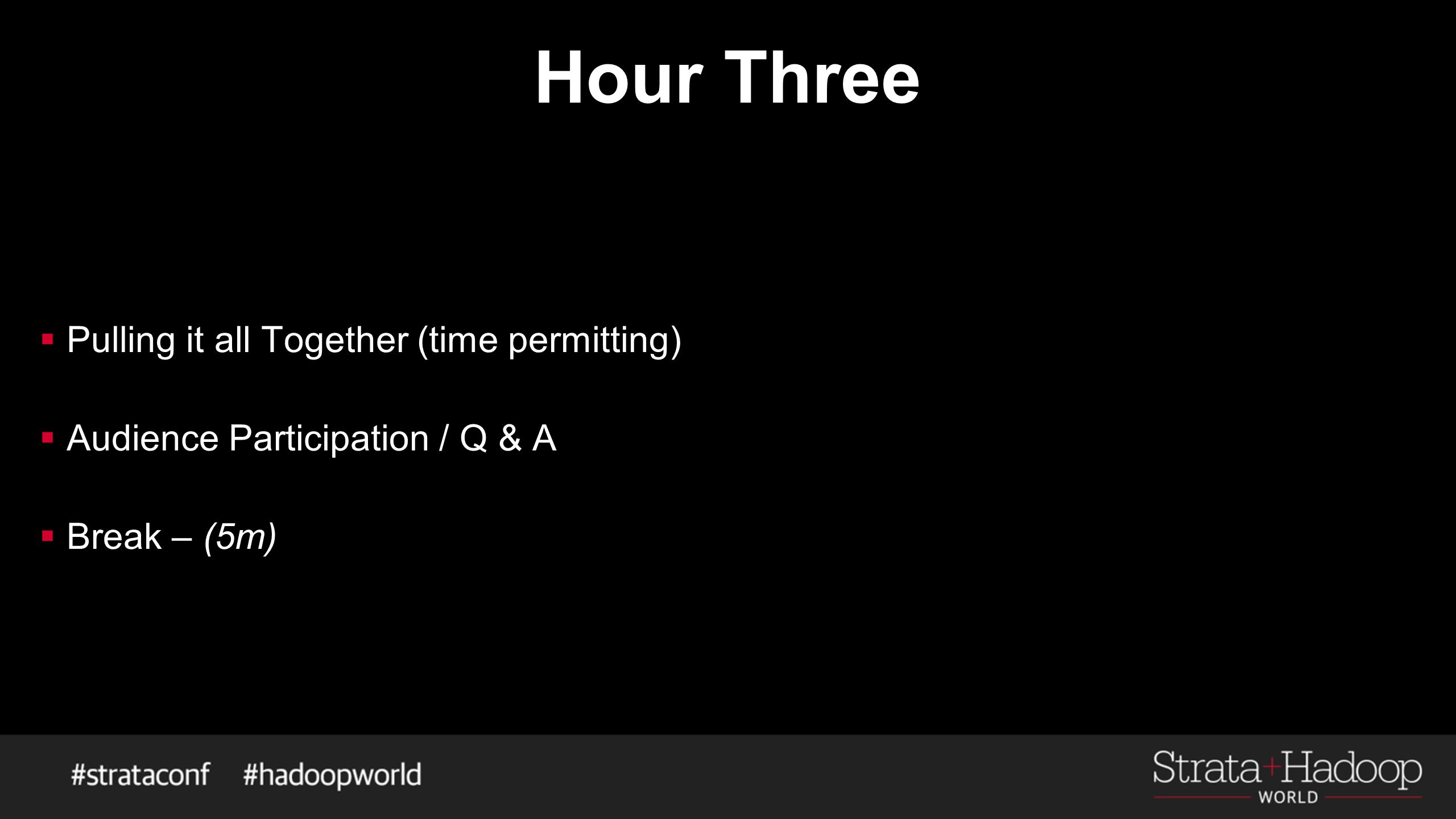 Hour Three  Pulling it all Together (time permitting)  Audience Participation / Q & A  Break – (5m)
