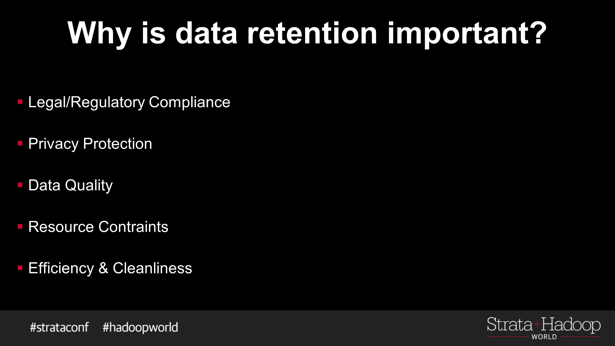 Why is data retention important?  Legal/Regulatory Compliance  Privacy Protection  Data Quality  Resource Contraints  Efficiency & Cleanliness