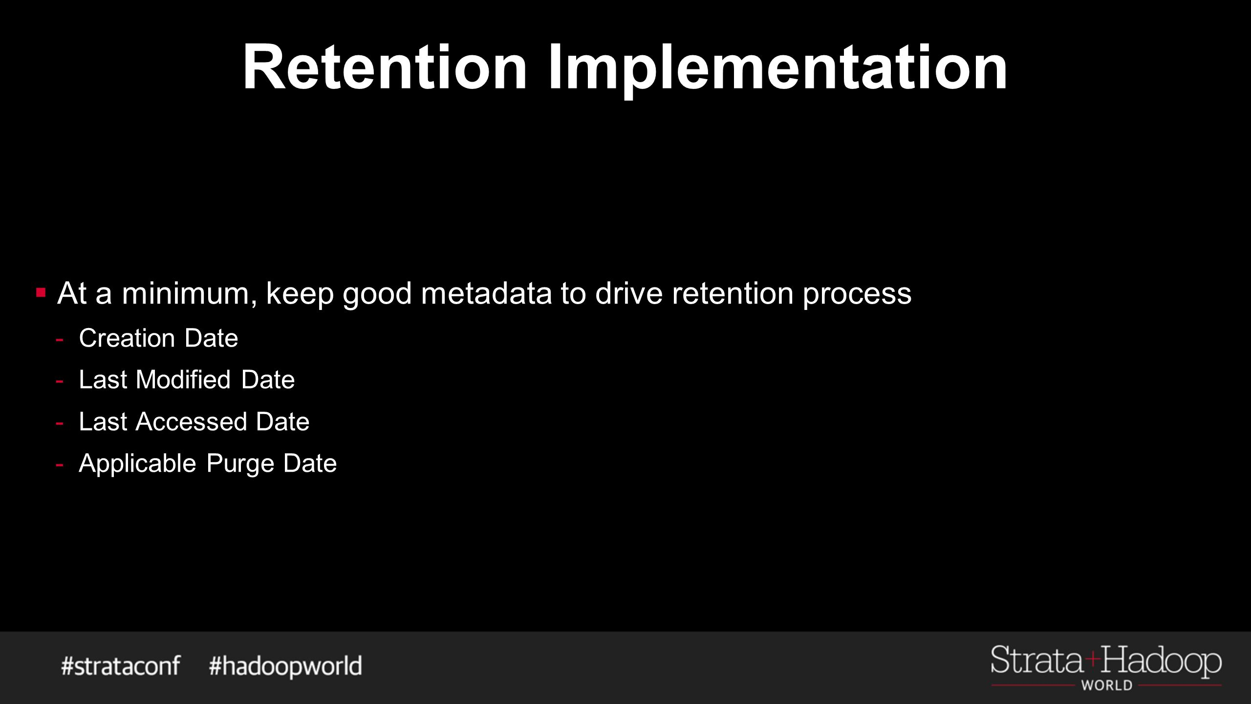 Retention Implementation  At a minimum, keep good metadata to drive retention process -Creation Date -Last Modified Date -Last Accessed Date -Applica
