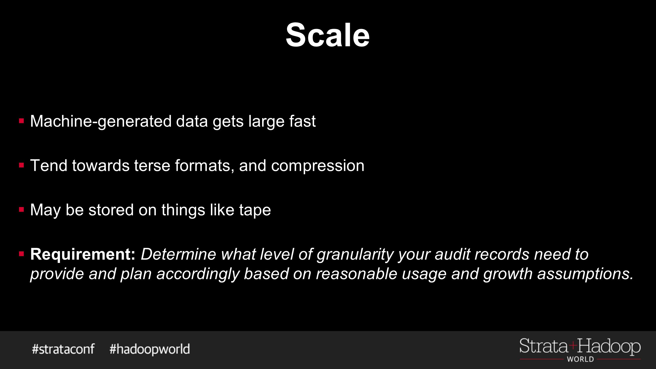 Scale  Machine-generated data gets large fast  Tend towards terse formats, and compression  May be stored on things like tape  Requirement: Determ