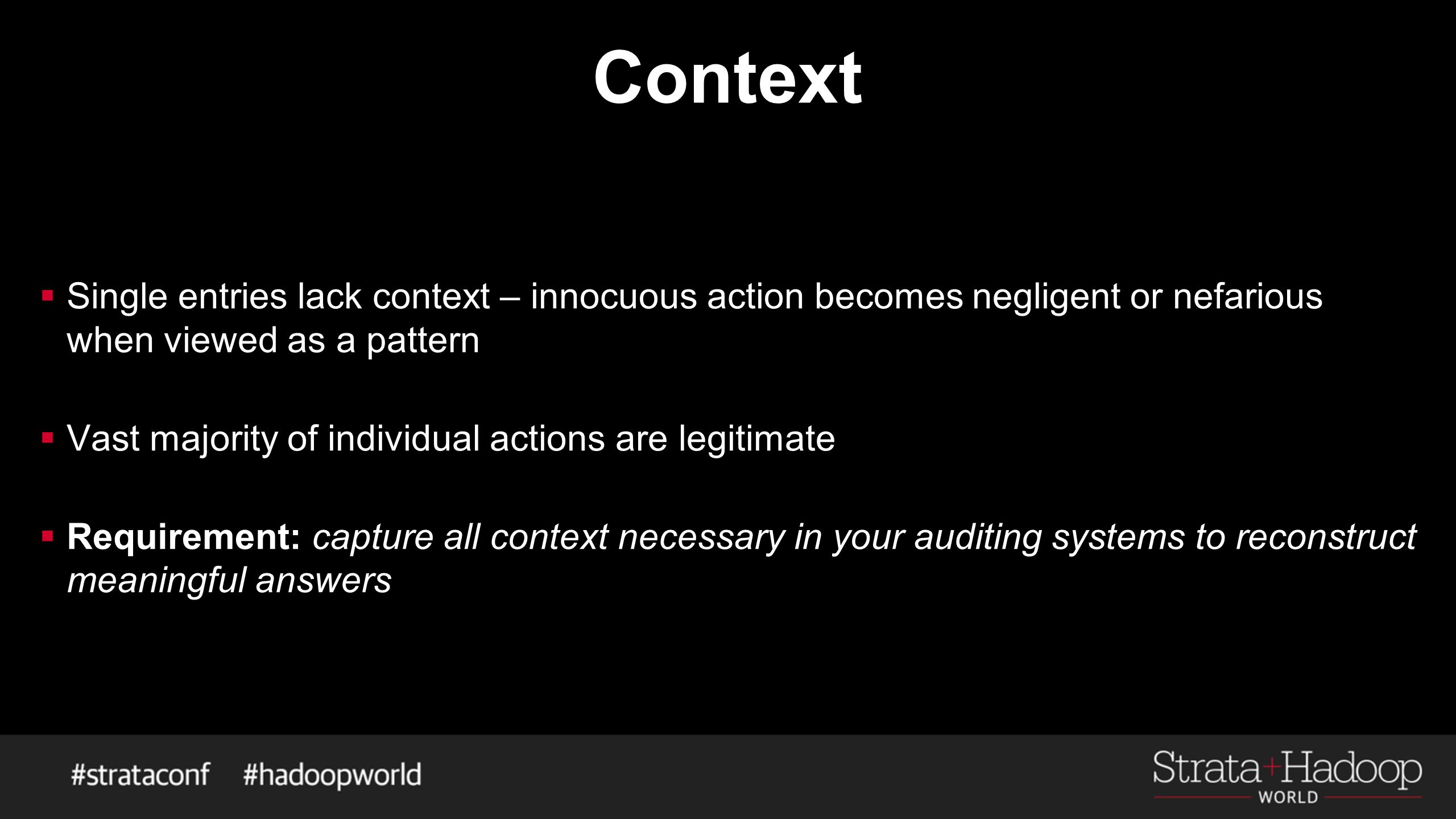 Context  Single entries lack context – innocuous action becomes negligent or nefarious when viewed as a pattern  Vast majority of individual actions