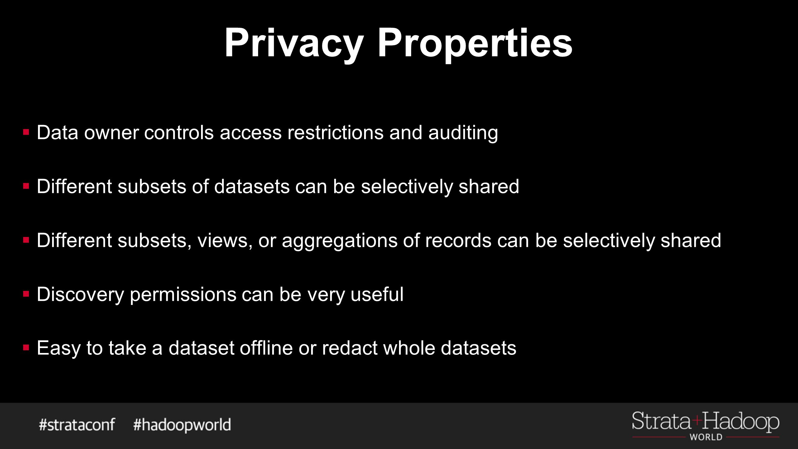 Privacy Properties  Data owner controls access restrictions and auditing  Different subsets of datasets can be selectively shared  Different subsets, views, or aggregations of records can be selectively shared  Discovery permissions can be very useful  Easy to take a dataset offline or redact whole datasets